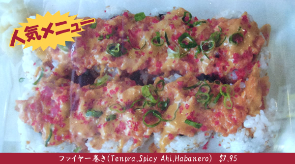 人気メニュー ファイヤー巻き(Tenpra,Spicy Ahi,Habanero) $7.95